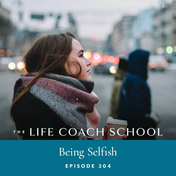 Ep #304: Being Selfish