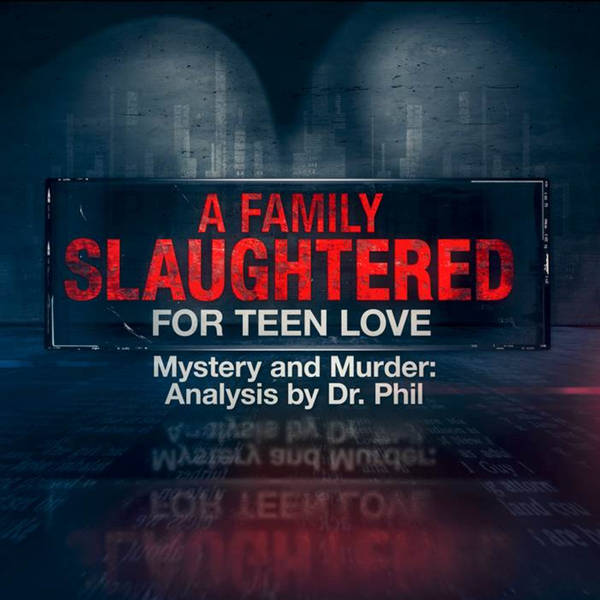 S6E3: A Family Slaughtered for Teen Love  – Mystery And Murder: Analysis By Dr. Phil