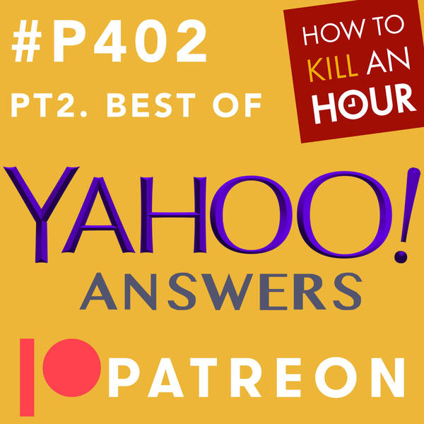 P402 Best of Yahoo Answers Pt2 - PATREON TEASER EPISODE
