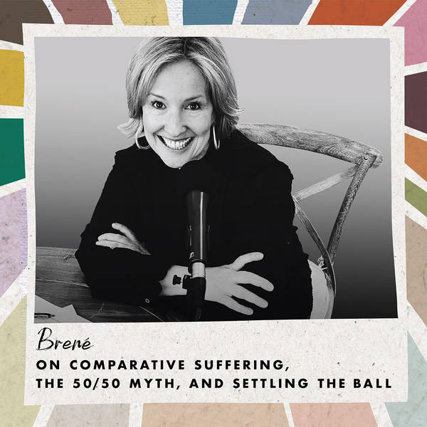 Brené on Comparative Suffering, the 50/50 Myth, and Settling the Ball